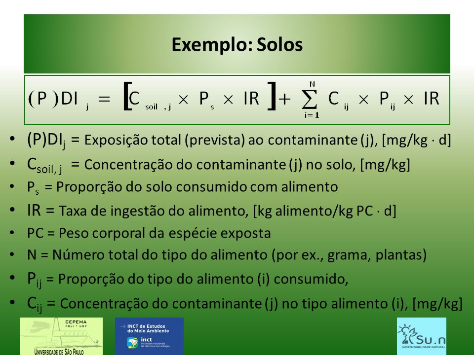 Exemplo: Solos (P)DIj = Exposição total (prevista) ao contaminante (j), [mg/kg  d] Csoil, j = Concentração do contaminante (j) no solo, [mg/kg]